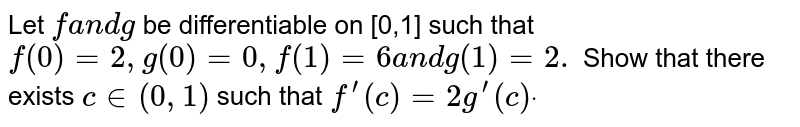 Let `fa n dg` be differentiable on [0,1] such that `f(0)=2,g(0),f(1)=6a n dg(1)=2.` Show that there exists `c in (0,1)` such that `f^(prime)(c)=2g^(prime)(c)dot`