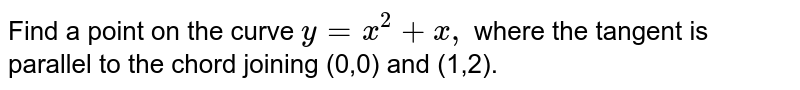 Find a point on the curve `y=x^2+x ,` where the tangent is parallel to the chord joining (0,0) and (1,2).