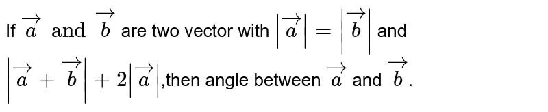 If `veca and vecb` are two vector with `|veca| = |vecb|` and `|veca + vecb|+ 2|veca|`,then angle between `veca` and `vecb`.