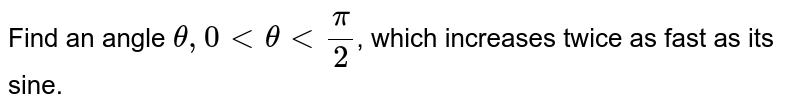 Find an angle `theta, 0 lt theta lt pi/2`, which increases twice as fast as its sine.
