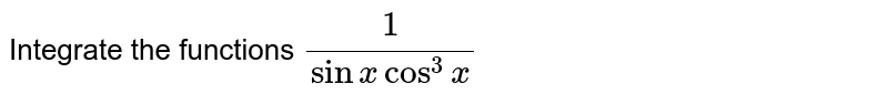 Integrate the functions `1/(sinxcos^3x)`