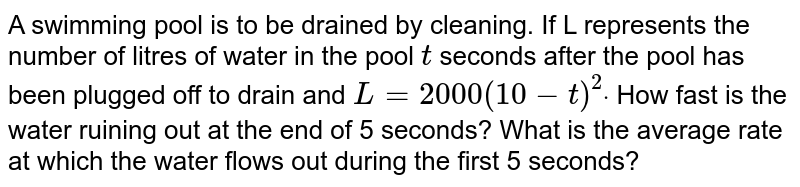 A swimming pool is to be drained by cleaning. If L represents the   number of litres of water in the pool `t` seconds after the pool has been plugged off to drain and `L=2000(10-t)^2dot` How fast is the water ruining out at the end of 5 seconds? What is the   average rate at which the water flows out during the first 5 seconds?
