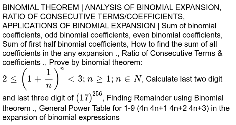 BINOMIAL THEOREM | ANALYSIS OF BINOMIAL EXPANSION, RATIO OF CONSECUTIVE TERMS/COEFFICIENTS, APPLICATIONS OF BINOMIAL EXPANSION | Sum of binomial coefficients, odd binomial coefficients, even binomial coefficients, Sum of first half binomial coefficients, How to find the sum of all coefficients in the any expansion ., Ratio of Consecutive Terms & coefficients ., Prove by binomial theorem:`2le(1+1/n)^nlt3 ; nge1; ninN`, Calculate last two digit and last three digit of `(17)^256`, Finding Remainder using Binomial theorem ., General Power Table for 1-9 (4n 4n+1 4n+2 4n+3) in the expansion of binomial expressions