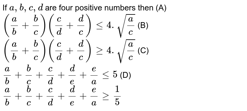 If `a, b, c, d  ` are four positive numbers then  (A)  `(a/b+b/c) (c/d+d/c) <= 4.sqrt (a/c)` (B) `(a/b+b/c) (c/d+d/c) >= 4.sqrt (a/c)` (C)`a/b+b/c+c/d+d/e+e/a le 5` (D)`a/b+b/c+c/d+d/e+e/a ge 1/5`
