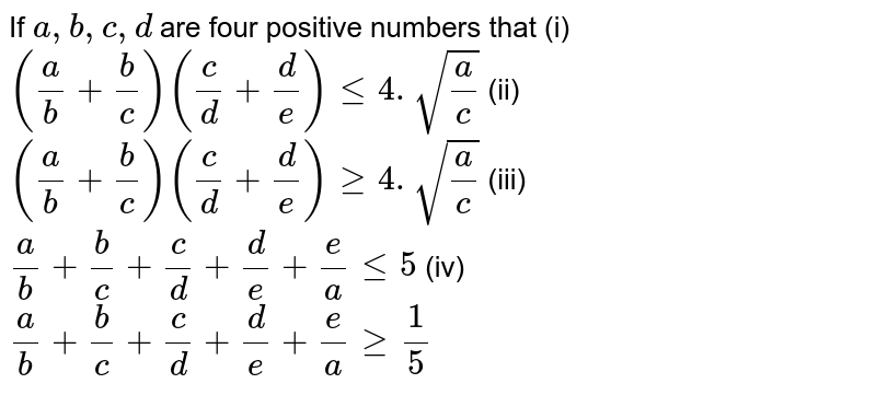 If `a,b,c,d` are four positive numbers that (i) `(a/b+b/c)(c/d+d/e)le4.sqrt(a/c)` (ii) `(a/b+b/c)(c/d+d/e)ge4.sqrt(a/c)` (iii) `a/b+b/c+c/d+d/e+e/a le 5` (iv)  `a/b+b/c+c/d+d/e+e/a ge 1/5`
