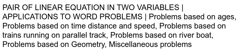 PAIR OF LINEAR EQUATION IN TWO VARIABLES | APPLICATIONS TO WORD PROBLEMS | Problems based on ages, Problems based on time distance and speed, Problems based on trains running on parallel track, Problems based on river boat, Problems based on Geometry, Miscellaneous problems