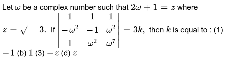 Let `omega` be a complex number such that `2omega+1=z` where `z=sqrt-3.` If `|(1,1,1),(-omega^2,-1,omega^2),(1,omega^2,omega^7)|=3k,` then `k` is equal to : (1) `-1` (b) `1` (3) `-z` (d) `z`