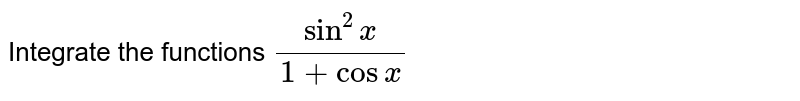 Integrate the functions `(sin^2x)/(1+cosx)`