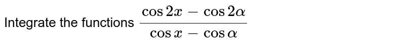 Integrate the functions `(cos2x-cos2alpha)/(cosx-cosalpha)`