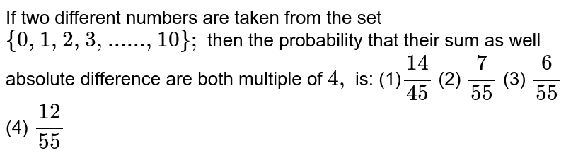If two different numbers are taken from the set `{0,1,2,3, ...... ,10};` then the probability that their sum as well   absolute difference are both multiple of `4,` is:  (1)`(14)/(45)`    (2) `7/(55)`    (3) `6/(55)`    (4) `(12)/(55)`
