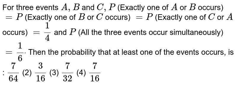 For three events `A ,B` and `C ,P` (Exactly one of `A` or `B` occurs) `=P` (Exactly one of `B` or `C` occurs) `=P` (Exactly one of `C` or `A` occurs) `=1/4` and `P` (All the three events occur simultaneously) `=1/6dot`  Then the probability that at least one of the   events occurs, is :  `7/(64)`    (2) `3/(16)`    (3) `7/(32)`  (4)   `7/(16)`
