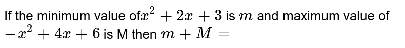 If the minimum value of`x^2+2x+3` is `m` and maximum value of `-x^2+4x+6` is M then `m+M=`