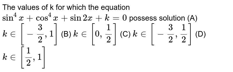 The values of k for which the equation `sin^4 x+cos^4 x+sin2x+k=0` possess solution (A) `k in [-3/2,1]` (B) ` k in [0,1/2]` (C) `k in [-3/2,1/2]` (D) `k in [1/2,1]`