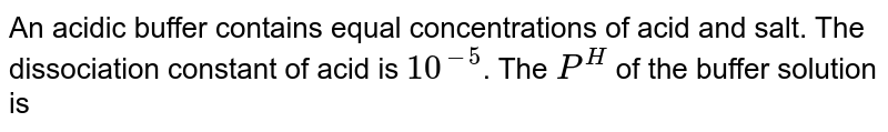 An acidic buffer contains equal concentrations of acid and salt. The dissociation constant of acid is `10^(-5)`. The `P^(H)` of the buffer solution is