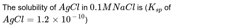 The solubility of `AgCl` in `0.1 M NaCl` is (`K_(sp)` of `AgCl = 1.2 xx 10^(-10)`)