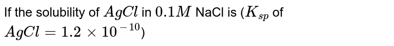 If the solubility of `AgCl` in `0.1 M`  NaCl is (`K_(sp)` of `AgCl = 1.2 xx 10^(-10)`)