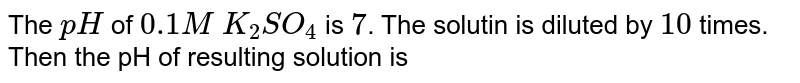 The `pH` of `0.1 M` `K_(2)SO_(4)` is `7`. The solutin is diluted by `10` times. Then the pH of resulting solution is