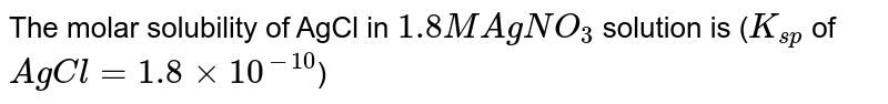 The molar solubility of AgCl in `1.8 M AgNO_(3)` solution is (`K_(sp)` of `AgCl = 1.8 xx 10^(-10)`)