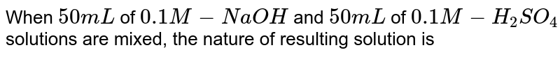 When `50 mL` of `0.1M - NaOH` and `50 mL` of `0.1 M-H_(2)SO_(4)` solutions are mixed, the nature of resulting solution is