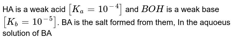HA is a weak acid `[K_(a) = 10^(-4)]` and `BOH` is a weak base `[K_(b) = 10^(-5)]`. BA is the salt formed from them, In the aquoeus solution of BA