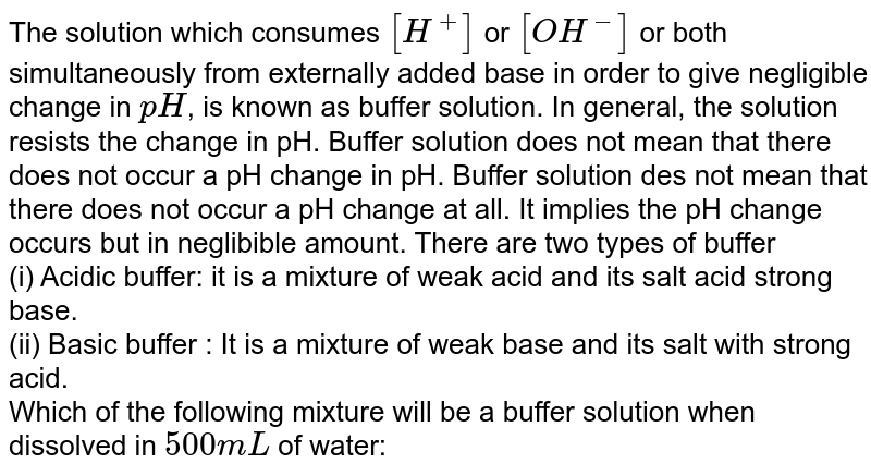 The solution which consumes `[H^(+)]` or `[OH^(-)]` or both simultaneously from externally added base in order to give negligible change in `pH`, is known as buffer solution. In general, the solution resists the change in pH. Buffer solution does not mean that there does not occur a pH change in pH. Buffer solution des not mean that there does not occur a pH change at all. It implies the pH change occurs but in neglibible amount. There are two types of buffer <br> (i) Acidic buffer: it is a mixture of weak acid and its salt acid strong base. <br> (ii) Basic  buffer : It is a mixture of  weak base and its salt with strong acid. <br> Which of the following mixture will be a buffer solution when dissolved in `500 mL` of water: