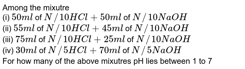 Among the mixutre <br> (i) `50 ml` of `N//10 HCl + 50 ml` of `N//10 NaOH` <br> (ii) `55 ml` of `N//10 HCl + 45 ml` of `N//10 NaOH` <br> (iii) `75 ml` of `N//10 HCl + 25 ml` of `N//10 NaOH` <br> (iv) `30 ml` of `N//5 HCl + 70 ml` of `N//5 NaOH` <br> For how many of the above mixutres pH lies between 1 to 7