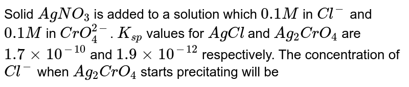 Solid `AgNO_(3)` is added to a solution which `0.1 M` in `Cl^(-)` and `0.1 M` in `CrO_(4)^(2-)`. `K_(sp)` values for `AgCl` and `Ag_(2)CrO_(4)` are `1.7 xx 10^(-10)` and `1.9 xx 10^(-12)` respectively. The concentration of `Cl^(-)` when `Ag_(2)CrO_(4)` starts precitating will be
