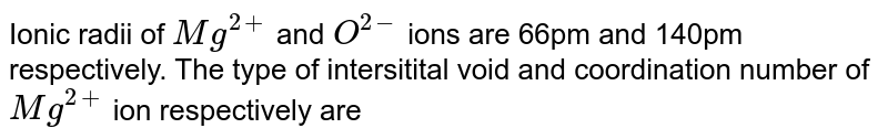Ionic radii of `Mg^(2+)` and `O^(2-)` ions are 66pm and 140pm respectively. The type of intersitital void and coordination number of `Mg^(2+)` ion respectively are