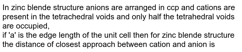 In zinc blende structure anions are arranged in ccp and cations are present in the tetrachedral voids and only half the tetrahedral voids are occupied, <br> if 'a' is the edge length of the unit cell then for zinc blende structure the distance of closest approach between cation and anion is
