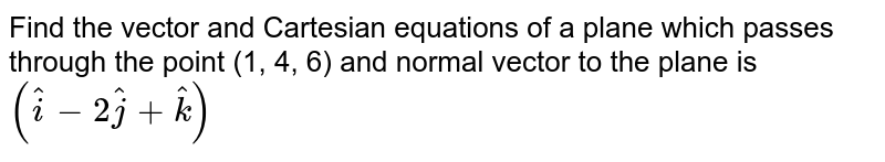 Find the vector and Cartesian equations of a plane which passes through the point (1, 4, 6) and normal vector to the plane is `(hati -2hatj+hat k) `