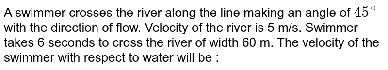 A swimmer crosses the river along the line making an angle of `45^(@)` with the direction of flow. Velocity of the river is 5 m/s. Swimmer takes 6 seconds to cross the river of width 60 m. The velocity of the swimmer with respect to water will be :