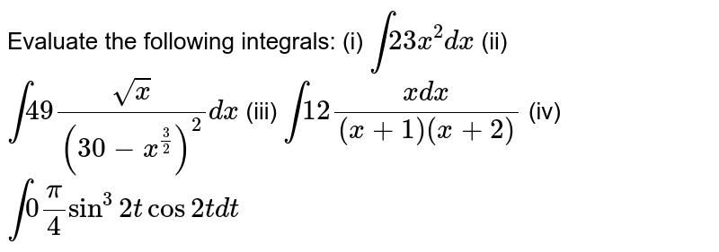 Evaluate   the following integrals: (i) `int2 3x^2dx`  (ii)   `int4 9(sqrt(x))/((30-x^(3/2))^2)dx`  (iii)   `int1 2(x dx)/((x+1)(x+2)`   (iv) `int0pi/4sin^3 2tcos2t dt`