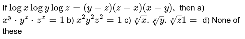 If `log x log y log z=(y-z)(z-x)(x-y),` then  a) `x^y*y^z*z^x=1` b) `x^2y^2z^2=1` c) `rootx(x).root (y)y.root(z)z1 =` d) None of these