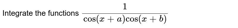 Integrate the functions `1/(cos(x+a)cos(x+b)`