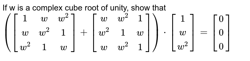 If w is a complex cube root of unity, show that  `([[1,w,w^2],[w,w^2,1],[w^2,1,w]]+[[w,w^2,1],[w^2,1,w],[w,w^2,1]])*[[1],[w],[w^2]]=[[0],[0],[0]]`