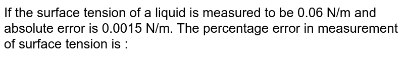 If the surface tension of a liquid is measured to be 0.06 N/m and absolute error is 0.0015 N/m. The percentage error in measurement of surface tension is :
