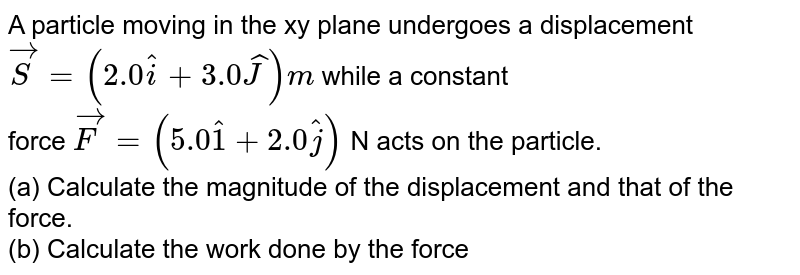 A particle moving in the xy plane undergoes a displacement `vec(S) =( 2.0 hat(i) + 3.0hat(J) )m` while a constant <br> force  `vec(F) = (5.0 hat(1) + 2.0 hat(j) ) ` N  acts on the particle. <br> (a) Calculate the magnitude of the displacement and that of the force. <br> (b) Calculate the work done by the force