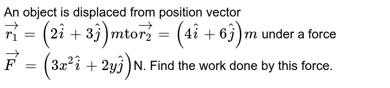 """An object is displaced from position vector `vec(r_(1)) = (2hat(i) + 3 hat(j)) m """"to""""  vec(r_(2)) = (4 hat(i) + 6 hat(j)) m ` under a force  `vec(F) = (3x^(2) hat(i) + 2y hat(j)) `N.  Find the work done by this force."""