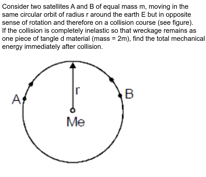 """Consider two satellites A and B of equal mass m, moving in the same circular orbit of  radius r around the earth E but in opposite sense of rotation and therefore on a collision course (see figure). <br>  If the collision is completely inelastic so that wreckage remains as one piece of tangle d material (mass = 2m), find the total mechanical energy immediately after collision. <br> <img src=""""https://d10lpgp6xz60nq.cloudfront.net/physics_images/MOT_CON_JEE_PHY_C11_E03_011_Q01.png"""" width=""""80%"""">"""