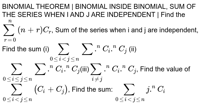 BINOMIAL THEOREM | BINOMIAL INSIDE BINOMIAL, SUM OF THE SERIES WHEN I AND J ARE INDEPENDENT | Find the `sum_(r=0)^n  (n+r)C_r`, Sum of the series when i and j are independent, Find the sum (i)`sum_(0lei < jlen)sum . ^ nC_i .^ nC_j` (ii)`sum_(0lei le jlen)sum . ^ nC_i .^ nC_j`(iii)`sum_(i!=j).^ nC_i .^ nC_j`, Find the value of `sum_(0leiltjlen) (C_i+C_j)`, Find the sum: `sum_(0leiltjlen) j. ^nC_i`