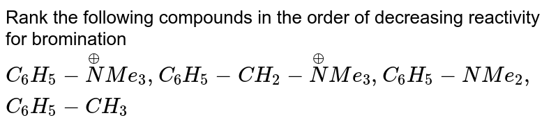 Rank the following  compounds  in the  order  of decreasing reactivity  for bromination  <br>   `C_(6) H_(5) - overset(o+)N  Me _(3), C_(6)H_(5) - CH_(2) - overset(o+) N Me_(3) ,  C_(6)H_(5)- NMe_(2), C_(6)H_(5)- CH_(3)`