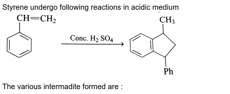 """Styrene undergo following reactions in acidic medium  <br>  <img src=""""https://d10lpgp6xz60nq.cloudfront.net/physics_images/GRB_CHM_ORG_HP_C09_E01_290_Q01.png"""" width=""""80%"""">  <br> The various intermadite  formed are :"""