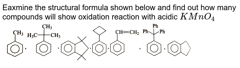 """Eaxmine  the structural formula shown below and find out  how many compounds  will show oxidation  reaction with acidic `KMnO_(4)` <br> <img src=""""https://d10lpgp6xz60nq.cloudfront.net/physics_images/GRB_CHM_ORG_HP_C09_E01_332_Q01.png"""" width=""""80%"""">"""