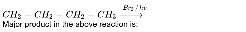 `CH_(2)-CH_(2)-CH_(2)-CH_(3)overset(Br_(2)//hv)(to)` <br>  Major  product in the above reaction is: