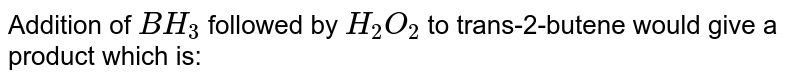 Addition of `BH_(3)` followed by `H_(2)O_(2)` to trans-2-butene would give a product which is: