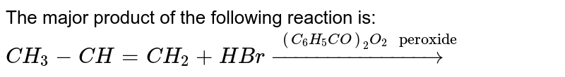 """The major product of the following reaction is: <br> `CH_(3)-CH=CH_(2)+HBr overset((C_(6)H_(5)CO)_(2)O_(2)"""" peroxide"""")(to)`"""