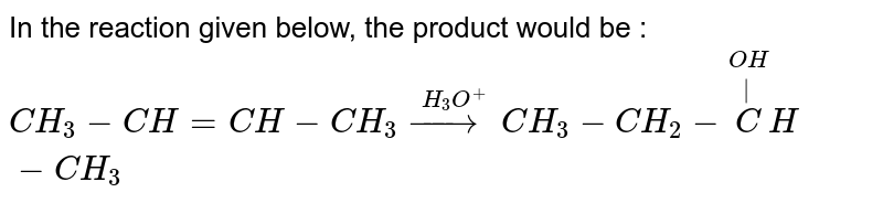 In the reaction given below, the product would be : <br> `CH_(3)-CH=CH-CH_(3)overset(H_(3)O^(+))(to)CH_(3)-CH_(2)-overset(OH)overset( )(C)H-CH_(3)`