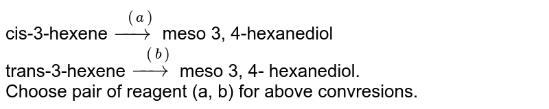cis-3-hexene`overset((a))(to)`meso 3, 4-hexanediol <br> trans-3-hexene`overset((b))(to)`meso 3, 4- hexanediol. <br> Choose pair of reagent (a, b) for above convresions.