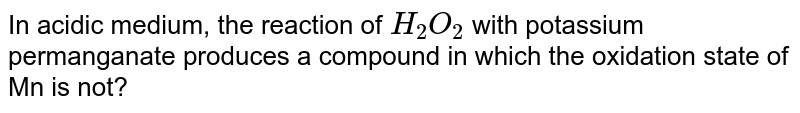 In acidic medium, the reaction of `H_(2)O_(2)` with potassium permanganate produces a compound in which the oxidation state of Mn is not?
