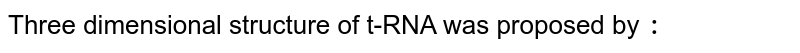 Three dimensional structure of t-RNA was proposed by `:`